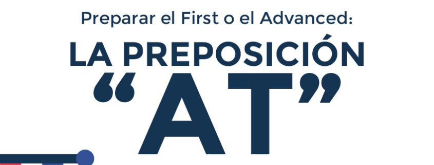 "Preparar el First o el Advanced: La preposición ""AT"""